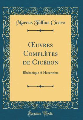 Oeuvres Compl�tes de Cic�ron: Rh�torique a Herennius (Classic Reprint)