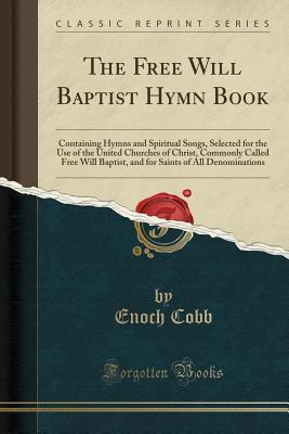 The Free Will Baptist Hymn Book: Containing Hymns and Spiritual Songs, Selected for the Use of the United Churches of Christ, Commonly Called Free Will Baptist, and for Saints of All Denominations