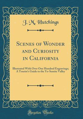 Scenes of Wonder and Curiosity in California: Illustrated with Over One Hundred Engravings; A Tourist's Guide to the Yo-Semite Valley