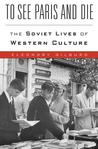 To See Paris and Die: The Soviet Lives of Western Culture