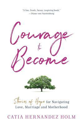 The Courage to Become: Stories of Hope for Navigating Love, Marriage and Motherhood