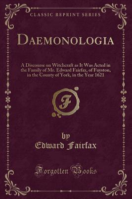 Daemonologia: A Discourse on Witchcraft as It Was Acted in the Family of Mr. Edward Fairfax, of Fuyston, in the County of York, in the Year 1621