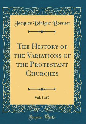 The History of the Variations of the Protestant Churches, Vol. 1 of 2