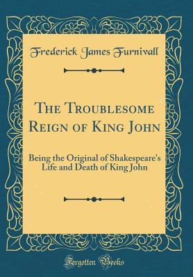 The Troublesome Reign of King John: Being the Original of Shakespeare's Life and Death of King John