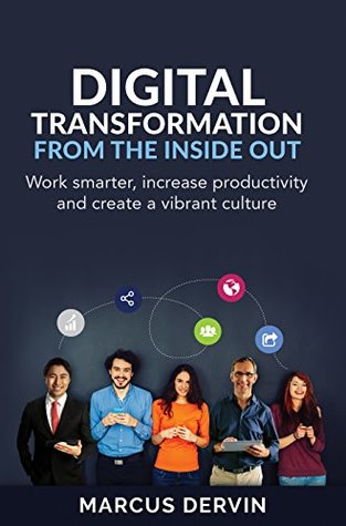Digital Transformation from the Inside Out: Work smarter, increase productivity and create a vibrant culture