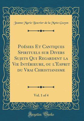 Po�sies Et Cantiques Spirituels Sur Divers Sujets Qui Regardent La Vie Int�rieure, Ou l'Esprit Du Vrai Christianisme, Vol. 1 of 4