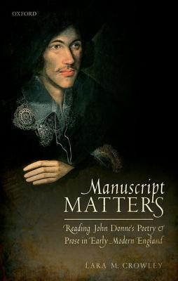 Manuscript Matters: Reading John Donne's Poetry and Prose in Early Modern England