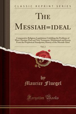 The Messiah=ideal, Vol. 2: Comparative Religious Legislations Unfolding the Problems of Man's Destiny; Paul and New Testament, Mohammed and Koran, from the Prophetical Standpoint; History of the Messiah-Ideal