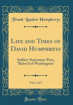 Life and Times of David Humphreys, Vol. 2 of 2: Soldier-Statesman-Poet, Belov'd of Washington
