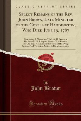 Select Remains of the Rev. John Brown, Late Minister of the Gospel at Haddington, Who Died June 19, 1787: Containing, I. Memoirs of His Life; II. Letters to His Friends; III. Religious Tracts; IV. Advices to His Children; V. an Account of Some of His Dyin