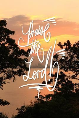Praise the Lord: 6x9 Inch Lined Journal/Notebook Designed to Remind You to Praise the Lord! Today!! and .. Everyday!! - Lovely, Peach, Sunset, Nature, Colorful, Calligraphy Art with Photography, Gift Idea