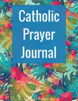 Catholic Prayer Journal: With Calendar 2018-2019, Daily Guide for Prayer, Praise and Thanks Workbook: Size 8.5x11 Inches Extra Large Made in USA