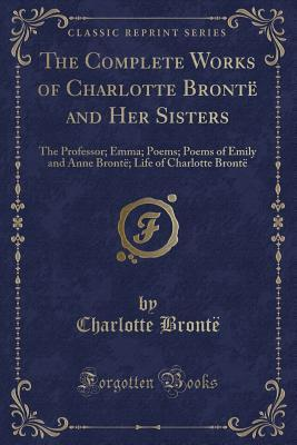 The Complete Works of Charlotte Bront� and Her Sisters: The Professor; Emma; Poems; Poems of Emily and Anne Bront�; Life of Charlotte Bront�