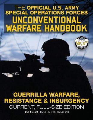 The Official US Army Special Forces Unconventional Warfare Handbook: Guerrilla Warfare, Resistance & Insurgency: Winning Asymmetric Wars from the Underground: Current, Full-Size Edition - Tc 18-01 (FM 3-05.130 / FM 31-21)
