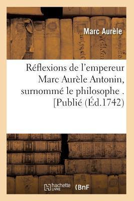 Ra(c)Flexions de L'Empereur Marc Aura]le Antonin, Surnomma(c) Le Philosophe . [Publia(c) (A0/00d.1742)
