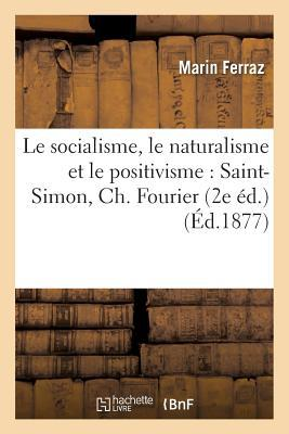 Le Socialisme, Le Naturalisme Et Le Positivisme: Saint-Simon, Ch. Fourier, Pierre LeRoux: , Jean Reynaud, Gall, Broussais, Aug. Comte, Proudhon, Etc. (2e A(c)D.)