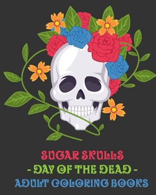 Sugar Skulls: Day of the Dead. Adult Coloring Books.