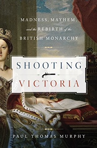 Shooting Victoria: Madness, Mayhem, and the Rebirth of the