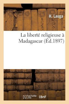 La Liberta(c) Religieuse a Madagascar: Rapport de La Socia(c)Ta(c) Des Missions A(c)Vanga(c)Liques de Paris: Sur La Mission Accomplie a Madagascar En 1896