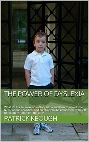 The Power of Dyslexia: What it's like to grow up with dyslexia and how to unlock the tremendous analytical and creative abilities that come with left brain, image-oriented thinking