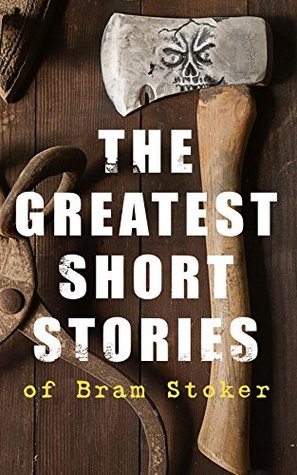 The Greatest Short Stories of Bram Stoker: Occult & Supernatural Tales, Gothic Horror Classics & Dark Fantasy Collections