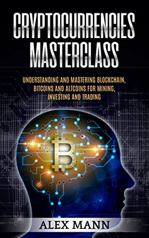 Cryptocurrencies Masterclass: Understanding and Mastering Blockchain, Bitcoins and Altcoins for Mining, Investing and Trading