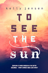 To See the Sun by Kelly   Jensen