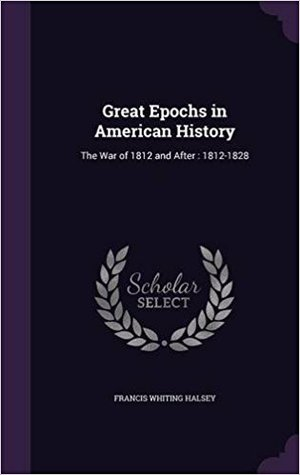 Great Epochs in American History: The War of 1812 and After: 1812-1828