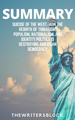 Summary: Suicide of the West: How the Rebirth of Tribalism, Populism, Nationalism, and Identity Politics is Destroying American Democracy