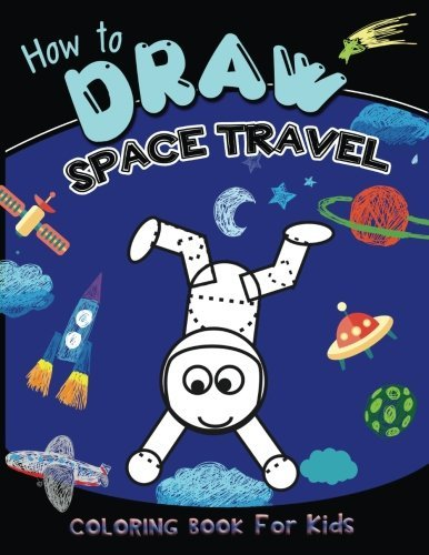 How to draw space travel coloring book for kids: Coloring Book for Kids Ages 2-4 3-5,A Fun easy drawing step by step With Cute pilot,world,Monsters, ... & More! (Coloring Books for kids) (Volume 3)
