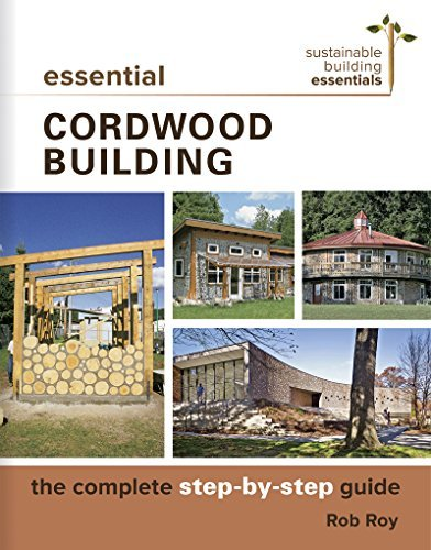 Essential Cordwood Building: The Complete Step-by-Step Guide (Sustainable Building Essentials Series)