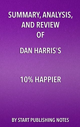 Summary, Analysis, and Review of Dan Harris' 10% Happier: How I Tamed The Voice in My Head, Reduced Stress Without Losing My Edge, and Found Self-Help That Actually Works—A True Story