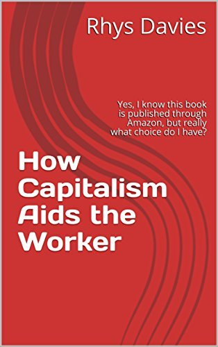 How Capitalism Aids the Worker: Yes, I know this book is published through Amazon, but really what choice do I have?