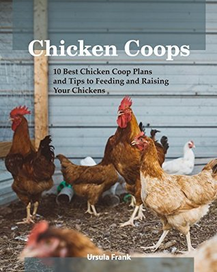 Chicken Coops: 10 Best Chicken Coop Plans and Tips to Feeding and Raising Your Chickens: (Building Chicken Coops)