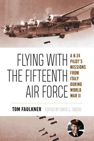Flying with the Fifteenth Air Force: A B-24 Pilot's Missions from Italy during World War II