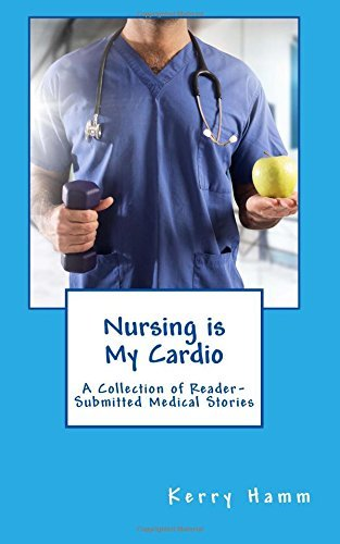 Nursing is My Cardio: A Collection of Reader-Submitted Medical Stories (Volume 10)