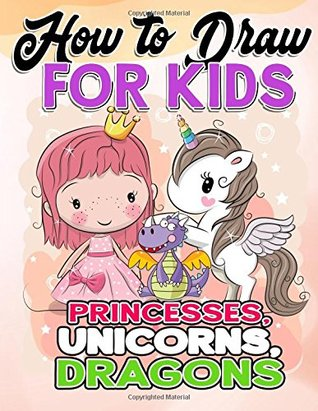 How to Draw for Kids: How to Draw Princesses, Unicorns, Dragons for Kids: A Fun Drawing Book in Easy Simple Step by Step Princess, Unicorn, Pony, Dragon (My Best Beginner Activity Coloring Book for Kids Ages 3-5, 6-8, 9-12, Toddlers, Boys, Girls, Children