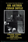 Strange Studies from Life and Other Narratives: The Complete True Crime Writings of Sir Arthur..