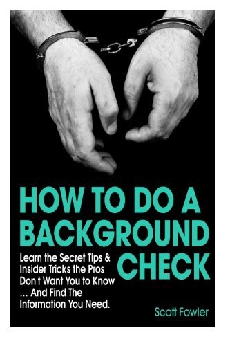 How to Do a Background Check: Learn the Secret Tips & Insider Tricks the Pros Don't Want You to Know... And Find The Information You Need