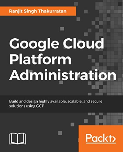 Google Cloud Platform Administration: Design highly available, scalable, and secure cloud solutions on GCP