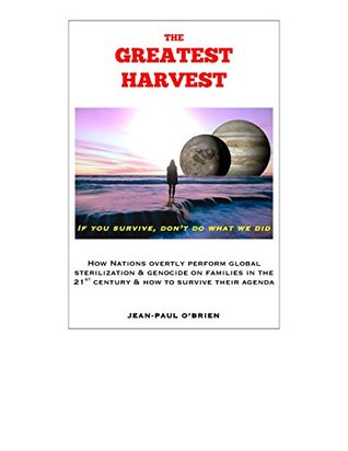 The Greatest Harvest: How nations overtly perform global sterilization & genocide on families in the 21st century & how to survive their agenda