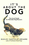 It's About the Dog: The A-to-Z Guide for Wannabe Dog Rescuers