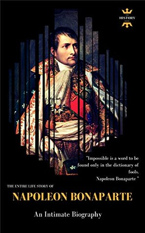 Napoleon Bonaparte: An Intimate Biography. The Entire Life Story. Biography, Facts & Quotes (Great Biographies Book 53)