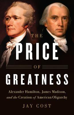 The price of greatness alexander hamilton james madison and the the price of greatness alexander hamilton james madison and the creation of american oligarchy by jay cost fandeluxe Choice Image