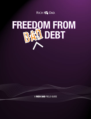 Freedom From Bad Debt. A Rich Dad Field Guide