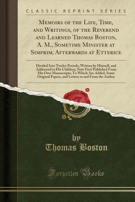 Memoirs of the Life, Time, and Writings, of the Reverend and Learned Thomas Boston, A. M., Sometime Minister at Simprim, Afterwards at Etterice: Divided Into Twelve Periods; Written by Himself, and Addressed to His Children; Now First Published from His O