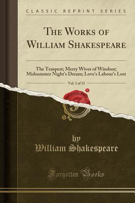 The Tempest; Merry Wives of Windsor; Midsummer Night's Dream; Love's Labour's Lost (The Works of William Shakespeare, Vol. 1 of 13)