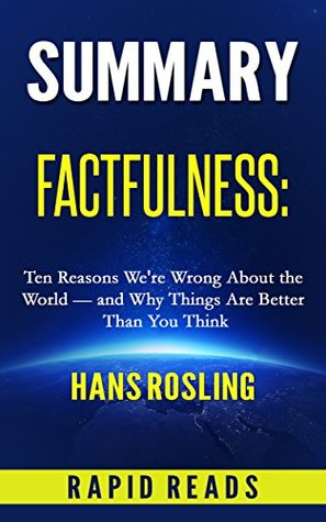 Summary of Factfulness: Ten Reasons We're Wrong About the World – and Why Things are Better Than You Think by Hans Rosling. with Chapter by Chapter Analysis