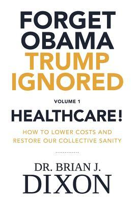 Forget Obama Trump Ignored, Volume 1: Healthcare!: How to Lower Costs and Restore Our Collective Sanity