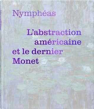 Nymphéas. L'abstraction américaine et le dernier Monet par Cécile Debray, Valérie Loth,  Sylphide de Daranyi, Anne Montfort